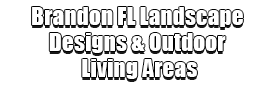 Brandon FL Landscape Designs & Outdoor Living Areas